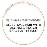 MIX AND MATCH ID TAG. BUILD YOUR MED ID WARDROBE. ALL ID TAGS PAIR WITH ALL MIX AND MATCH BRACELETS. Text on white background
