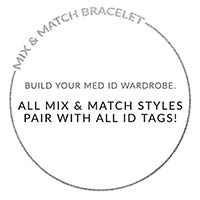 Text on white background   MIX AND MATCH BRACELET. BUILD YOUR MED ID WARDROBE. ALL MIX AND MATCH STYLES PAIR WITH ALL ID TAGS